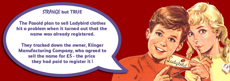 The Pasold Company's plan to sell Ladybird clothes nearly faultered before it started when they learnt that the name was already registered.  They tracked down the owner, Klinger Manufacturing Company, who agreed to sell the brand for the £5 ($8) that they had paid to register it!